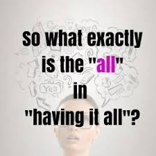 "What is the ""All"" in having it all?"