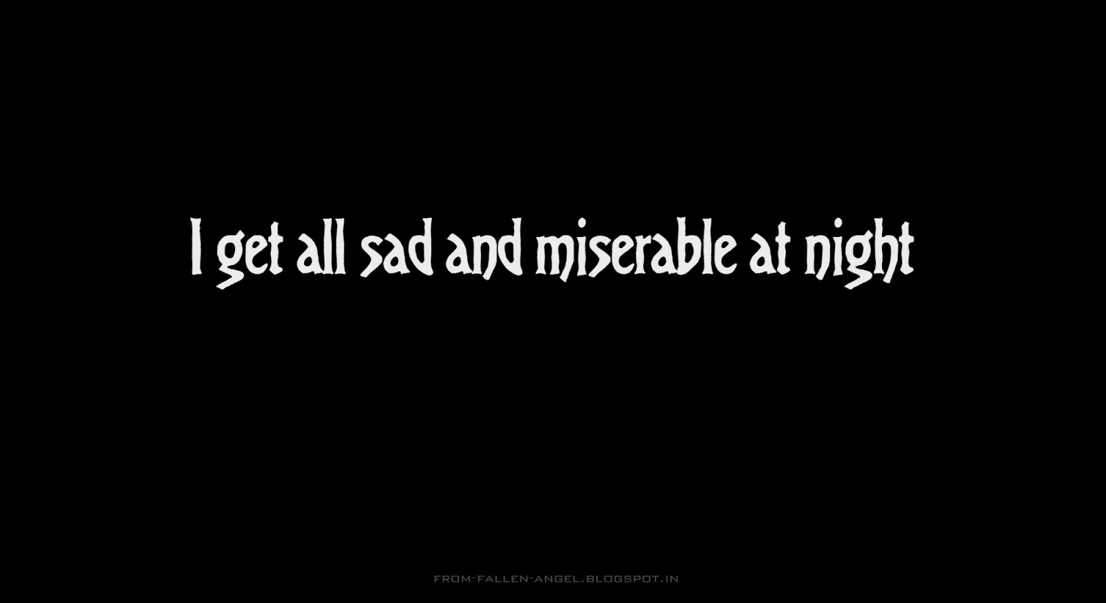 I get all sad and miserable at night