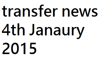 Transfer Gossips: 4th January 2015