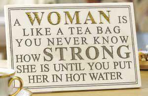A Woman Is Like Tea Bag You Never Know How Strong She Until Put Her In Hot Water
