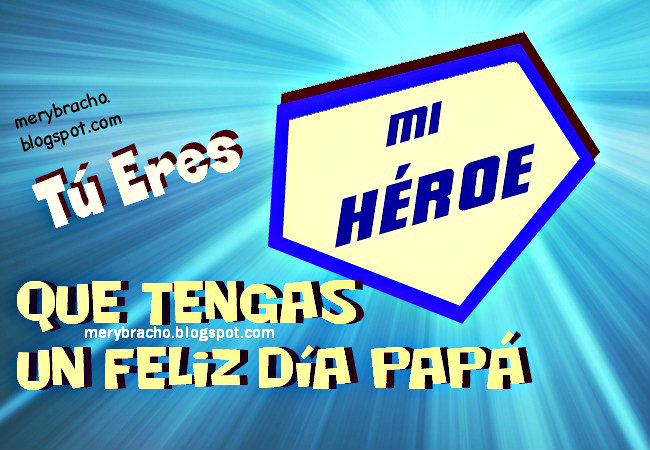 Papá, Tú Eres Mi Héroe. Feliz día del padre 2014. Imágenes por Mery Bracho para saludar a papá en su día, por su cumpleaños o en otro día especial.
