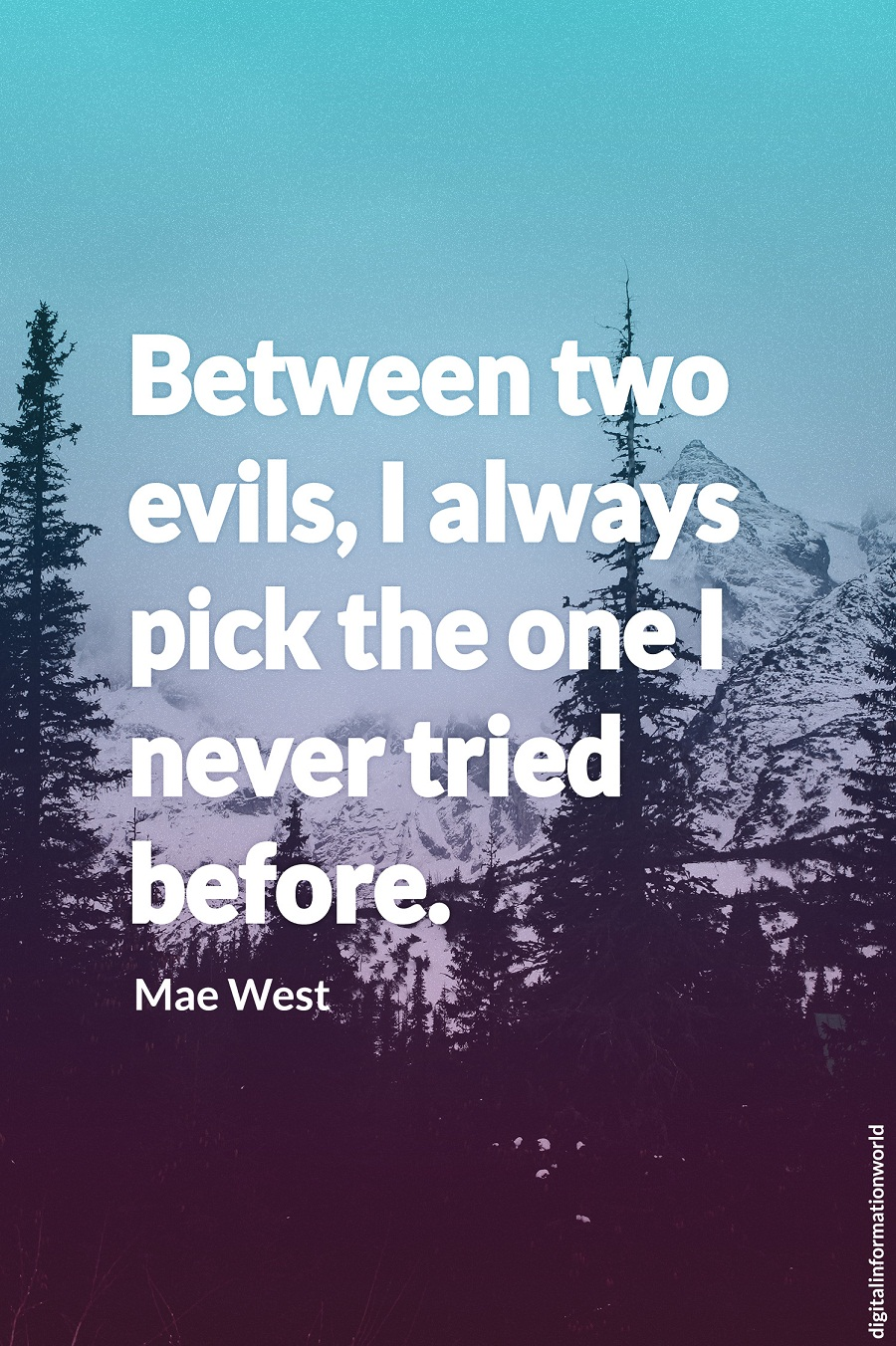 Between two evils I always pick the one I never tried before. Mae West