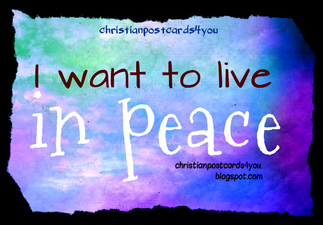I Want to Live in Peace. Free image, free christian card with bible verse, free quotes to share with facebook, twitter.  Free postcards, religious cards, peace in my family.