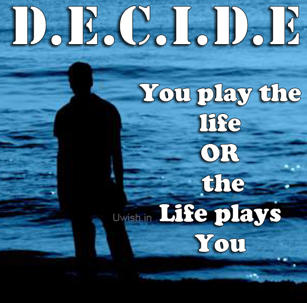 Decide whether you play the life or the life plays you  Motivational and inspirational e greeting card and wishes.