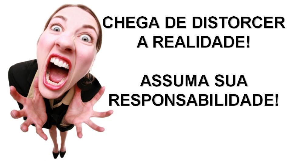 Chega de distorcer a realidade! Assuma sua responsabilidade!