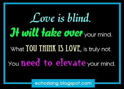 LOVE is blind, it will take over your mind. What you think is love, is truly not. You need to elevate your mind.