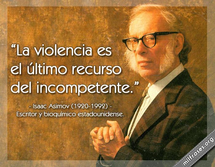 La violencia es el último recurso del incompetente. Isaac Asimov (1920-1992) Escritor y bioquímico estadounidense.