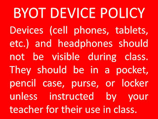 BYOT DEVICE POLICY  Devices (cell phones, tablets, etc.) and headphones should not be visible during class. They should be in a pocket, pencil case, purse, or locker unless instructed by your teacher for their use in class.