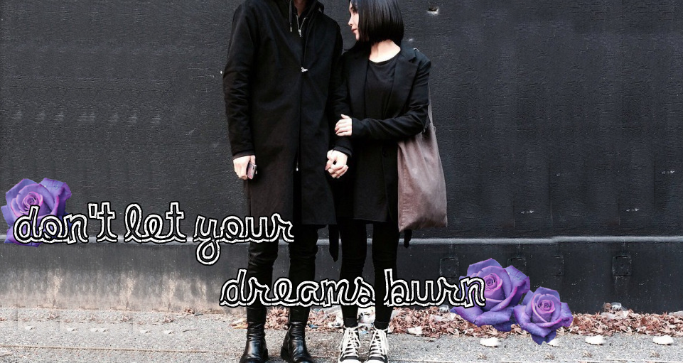 Don't let your dreams burn~