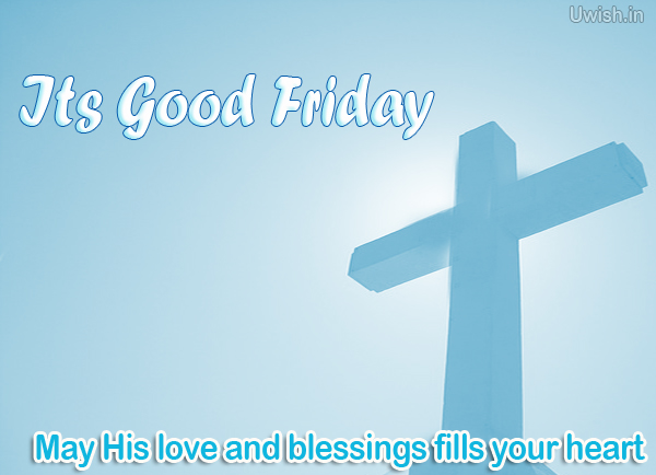 Its Good Friday May His blessings and love fills your heart.  Good Friday e greeting cards and wishes.