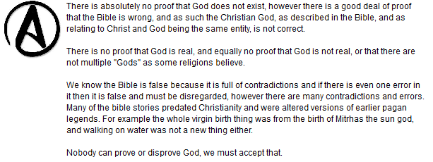 "There is absolutely no proof that God does not exist, however there is a good deal of proof that the Bible is wrong, and as such the Christian God, as described in the Bible, and as relating to Christ and God being the same entity, is not correct.  There is no proof that God is real, and equally no proof that God is not real, or that there are not multiple ""Gods"" as some religions believe.  We know the Bible is false because it is full of contradictions and if there is even one error in it then it is false and must be disregarded, however there are many contradictions and errors. Many of the bible stories predated Christianity and were altered versions of earlier pagan legends. For example the whole virgin birth thing was from the birth of Mitrhas the sun god, and walking on water was not a new thing either.  Nobody can prove or disprove God, we must accept that."