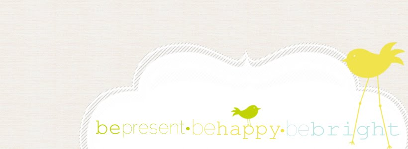 be present. be happy. be bright.