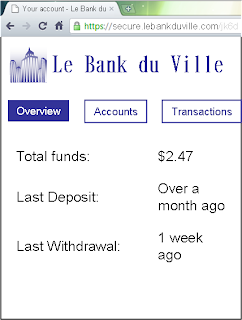 "But my bank account looks something like this: Photoshopped screenshot of a Chrome browser window shows the following information from ""Le Bank du Ville"", a fictional bank whose logo consists of several contoured skyscrapers. ""Total funds: 2 dollars and 47 cents. Last deposit: Over a month ago. Last withdrawal: 1 week ago."""