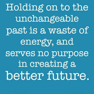 Holding on to the unchangeable past is a waste of energy, and serves no purpose in creating a better future.
