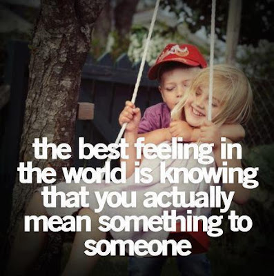 The best feeling in the world is knowing that you actually mean something to someone.