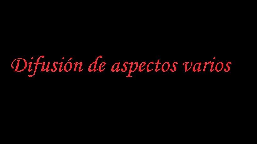 DIFUSIÓN DE ASPECTOS VARIOS
