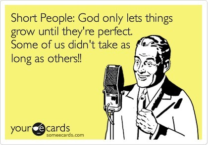 Short people God only lets them grow until they 39 re perfect Some of