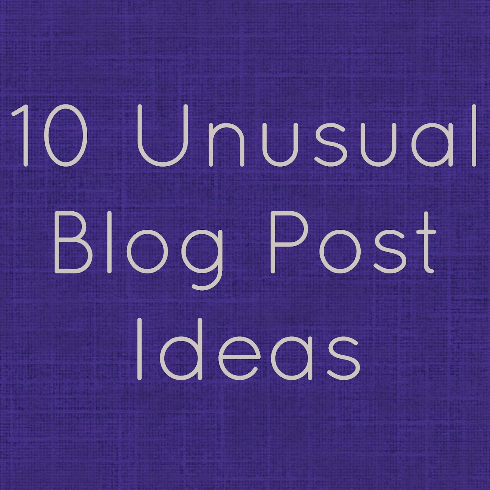 10 Unusual Blog Post Ideas
