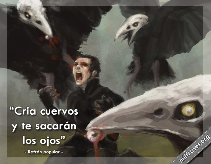 Cría cuervos y te sacarán los ojos. dichos, refranes y proverbios populares