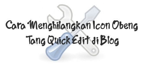 Cara Menghilangkan Icon Obeng Tang Quick Edit di Blog