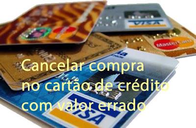 cancelar compra no cartão de crédito com valor errado