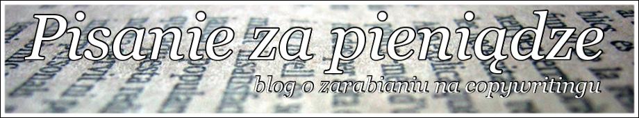 Pisanie za pieniądze - blog o zarabianiu na pisaniu tekstów