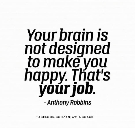 Your Brain is not designed to make you happy. That's your job. ~Anthony Robbins