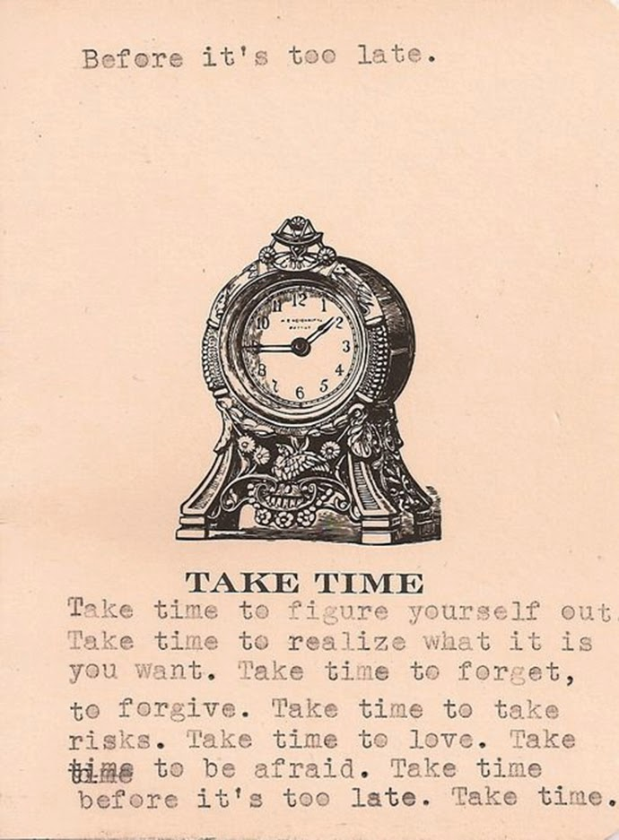 Take time to figure yourself out. Take time to realize what is it you want. Take time to forget, to forgive. Take time to take risks. Take time to love. Take time to be afraid. Take time before it is to late. Take time.
