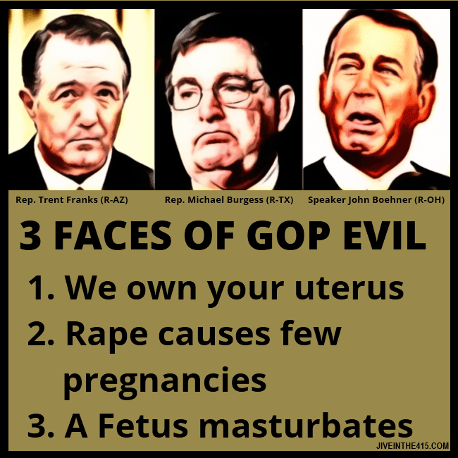 Rep. Trent Franks, Rep. Michael Burgess, Speaker John Boehner are the 3 faces of GOP evil.