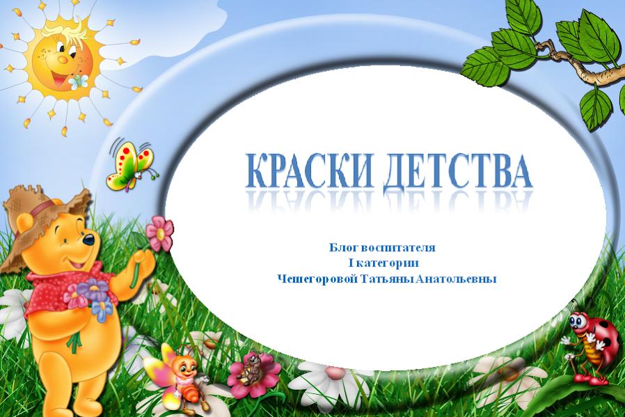 Краски детства. Блог воспитателя Чешегоровой Татьяны Анатольевны