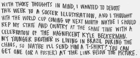 With those thoughts in mind, I wanted to devote this week to a soccer illustration, and I thought with the world cup coming up next month maybe I should rep my state and country at the same time with a celebration of the magnificent Kyle Beckerman. My younger brother is living in Brazil during the chaos, so maybe I'll send him a t-shirt? You can get one (or a poster) at the link below the picture.