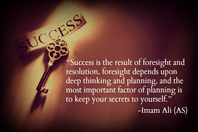 Success is the result of foresight and resolution, foresight depends upon deep thinking and planning, and the most important factor of planning is to keep your secrets to yourself.