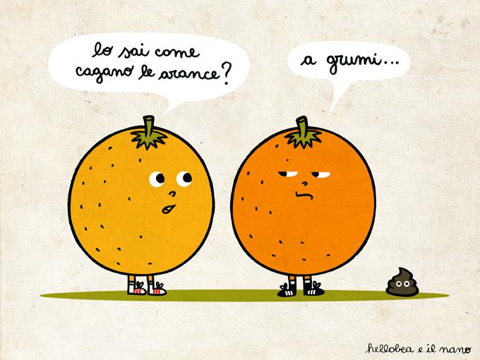 lo sai come cagano le arance? a grumi....