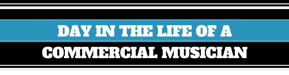 DAY IN THE LIFE OF A COMMERCIAL MUSICIAN