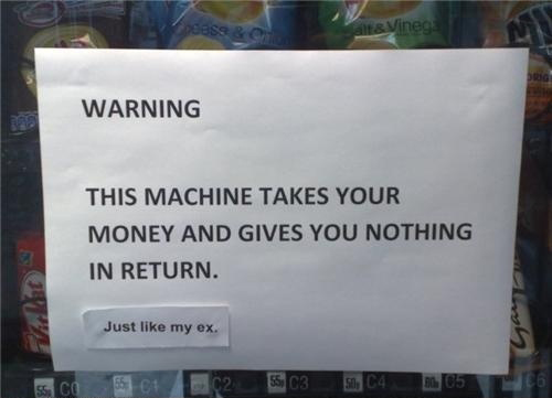 Warning - This Machine Takes Your Money And Gives You Nothing In Return - Just Like My Ex