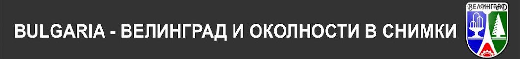 БЪЛГАРИЯ - ВЕЛИНГРАД И ОКОЛНОСТИ В СНИМКИ