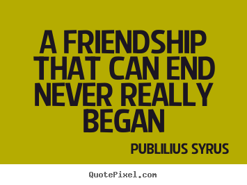 A friendship that can end never really began.