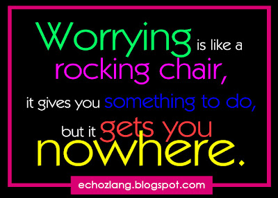 Worrying is like a rocking chair, it gives you something to do, but it gets you nowhere.
