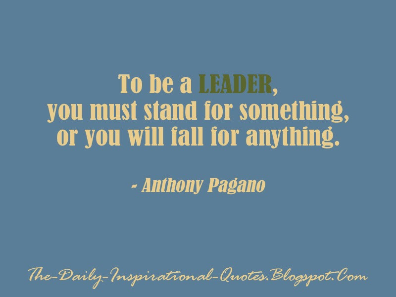To be a leader, you must stand for something, or you will fall for anything. - Anthony Pagano