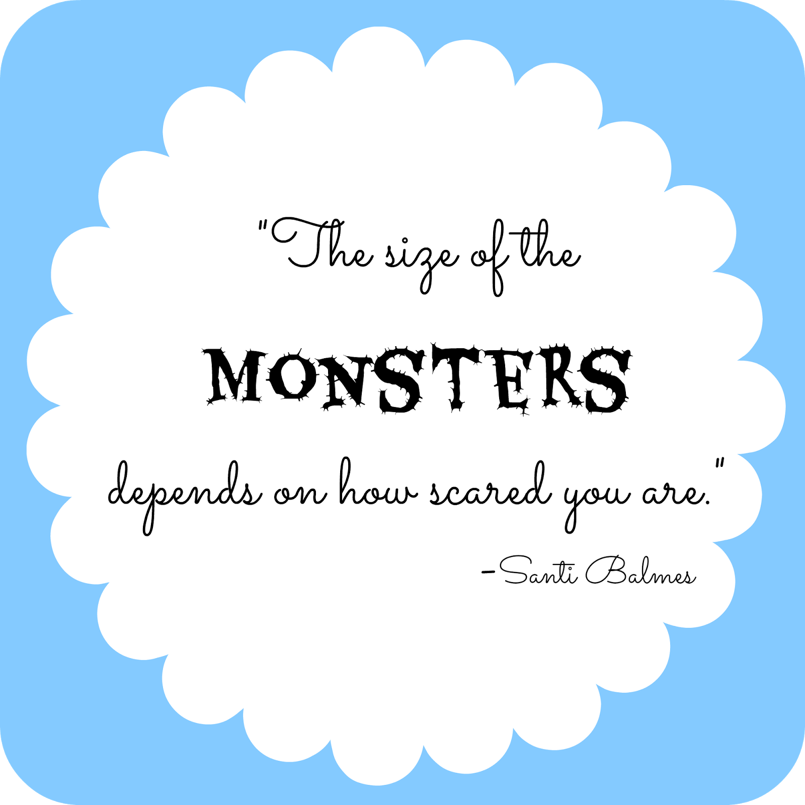 The size of the monsters depends on how scared you are - quote from I Will Fight Monsters for You by Santi Balmes