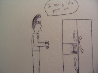 Guy to a refrigerator:  I really like your ice.