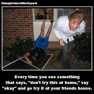 Every Time You See Something That Says Don't Try This At Home Funny Friends House Humor