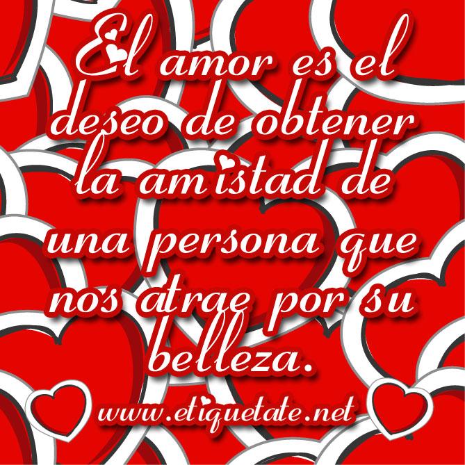 El amor es el deseo de obtener la amistad de una persona que nos atrae