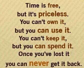 Time is free, but it's priceless.You can't own it, but you can use it.You can't keep it, but you can spend it. Once you've lost it you can never get it back.