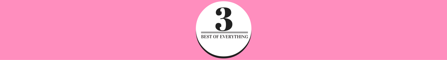 THE 3 BEST OF EVERYTHING