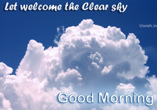Its a bright day. Lets Welcome the clear Sky.  Good Morning wishes and greetings.