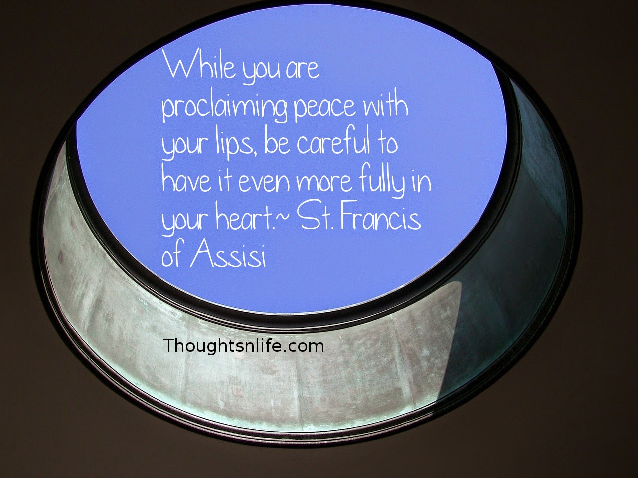 Thoughtsnlife.com : While you are proclaiming peace with your lips, be careful to have it even more fully in your heart. - St. Francis of Assisi
