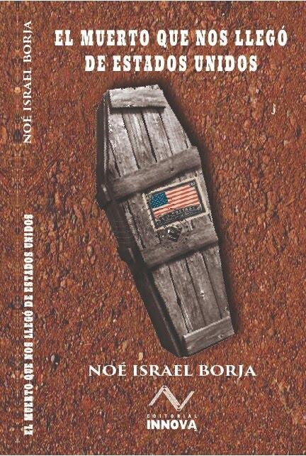 El muerto que nos llegó de Estados Unidos. Noé Israel Borja. Editorial Innova 2018