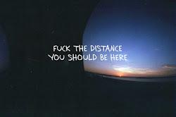 Fuck the distance ! tendrías que estar aqui conmigo.