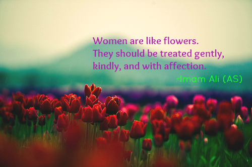 Women are like flower. They should be treated gently, kindly, and with affection.